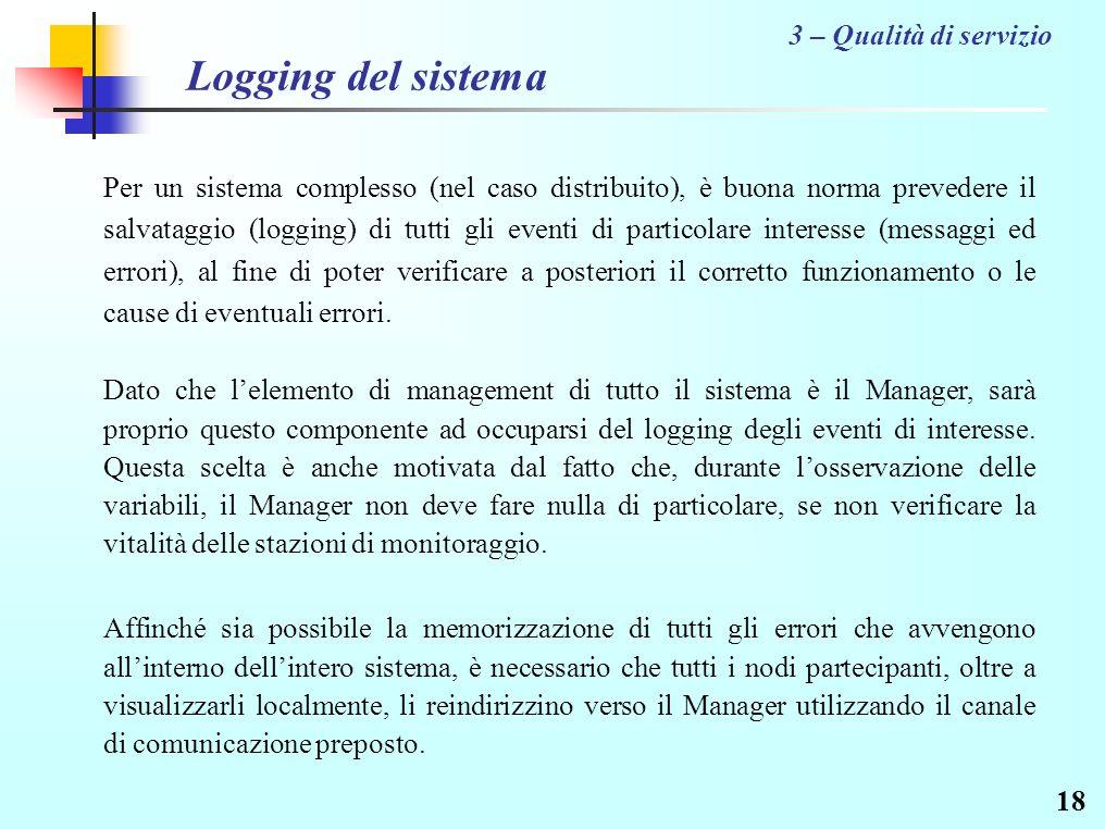 18 Logging del sistema Per un sistema complesso (nel caso distribuito), è buona norma prevedere il salvataggio (logging) di tutti gli eventi di particolare interesse (messaggi ed errori), al fine di poter verificare a posteriori il corretto funzionamento o le cause di eventuali errori.