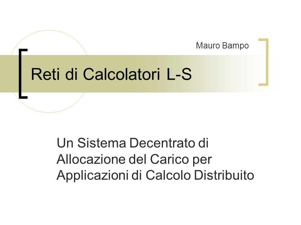 Reti di Calcolatori L-S Un Sistema Decentrato di Allocazione del Carico per Applicazioni di Calcolo Distribuito Mauro Bampo