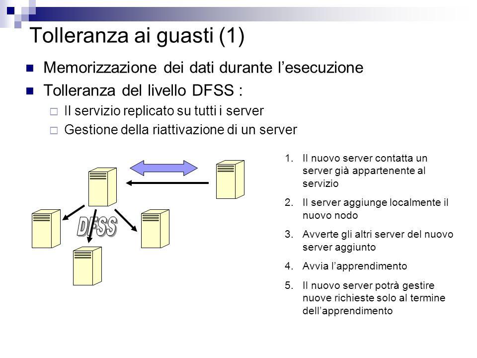 Tolleranza ai guasti (1) Memorizzazione dei dati durante lesecuzione Tolleranza del livello DFSS : Il servizio replicato su tutti i server Gestione della riattivazione di un server 1.Il nuovo server contatta un server già appartenente al servizio 2.Il server aggiunge localmente il nuovo nodo 3.Avverte gli altri server del nuovo server aggiunto 4.Avvia lapprendimento 5.Il nuovo server potrà gestire nuove richieste solo al termine dellapprendimento