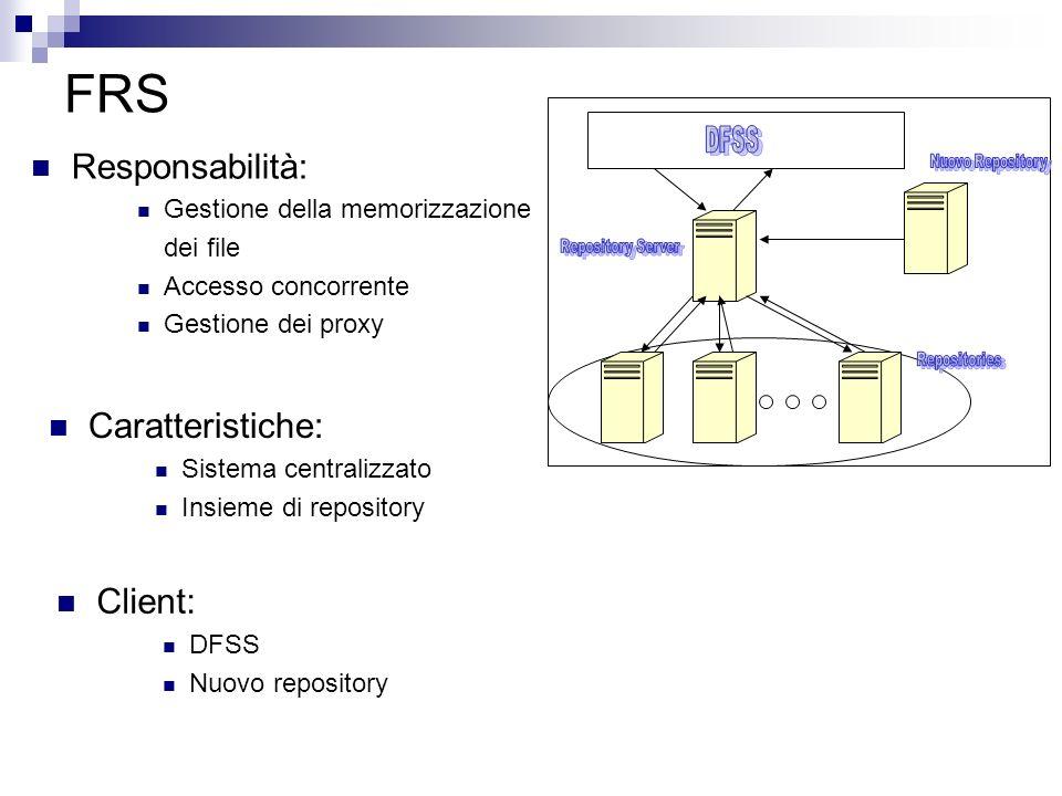 FRS Responsabilità: Gestione della memorizzazione dei file Accesso concorrente Gestione dei proxy Caratteristiche: Sistema centralizzato Insieme di repository Client: DFSS Nuovo repository