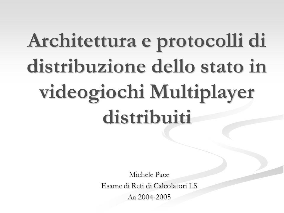 Architettura e protocolli di distribuzione dello stato in videogiochi Multiplayer distribuiti Michele Pace Esame di Reti di Calcolatori LS Aa 2004-2005