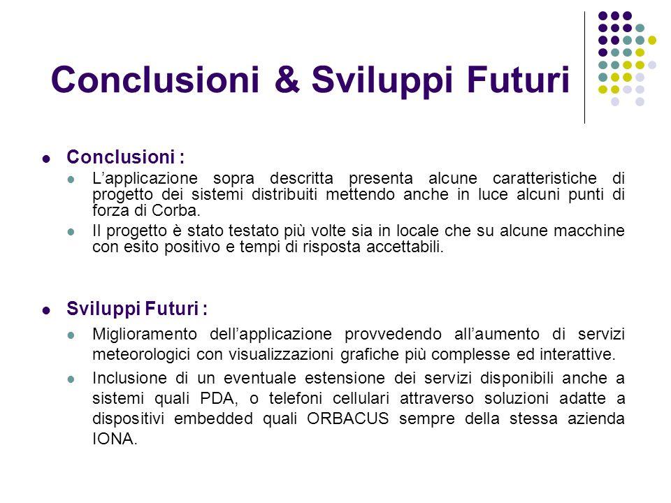 Conclusioni & Sviluppi Futuri Conclusioni : Lapplicazione sopra descritta presenta alcune caratteristiche di progetto dei sistemi distribuiti mettendo anche in luce alcuni punti di forza di Corba.