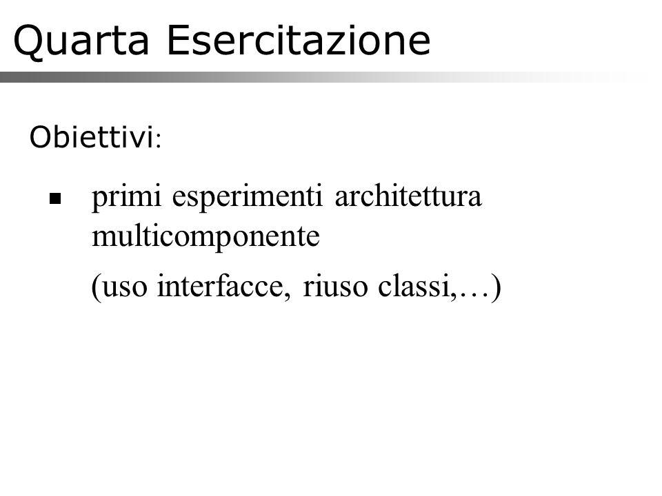 Quarta Esercitazione Obiettivi : primi esperimenti architettura multicomponente (uso interfacce, riuso classi,…)