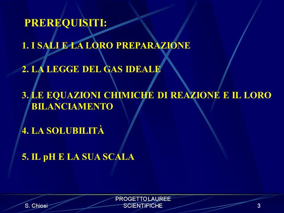 S. Chiosi PROGETTO LAUREE SCIENTIFICHE3 PREREQUISITI: 1. I SALI E LA LORO PREPARAZIONE 2. LA LEGGE DEL GAS IDEALE 3. LE EQUAZIONI CHIMICHE DI REAZIONE