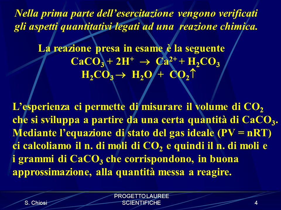S. Chiosi PROGETTO LAUREE SCIENTIFICHE4 Nella prima parte dellesercitazione vengono verificati gli aspetti quantitativi legati ad una reazione chimica