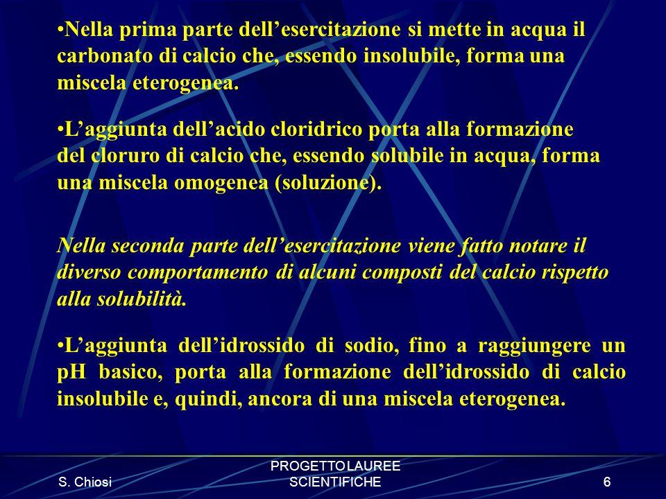S. Chiosi PROGETTO LAUREE SCIENTIFICHE6 Nella prima parte dellesercitazione si mette in acqua il carbonato di calcio che, essendo insolubile, forma un