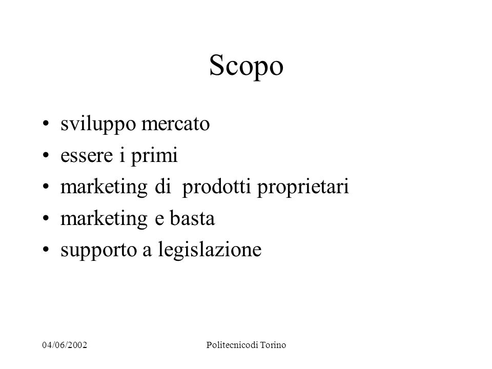 04/06/2002Politecnicodi Torino Scopo sviluppo mercato essere i primi marketing di prodotti proprietari marketing e basta supporto a legislazione