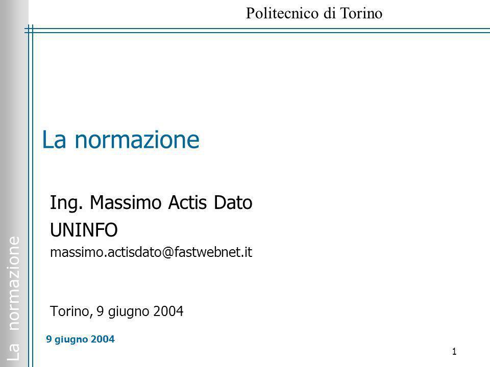 La normazione Politecnico di Torino 1 9 giugno 2004 La normazione Ing. Massimo Actis Dato UNINFO massimo.actisdato@fastwebnet.it Torino, 9 giugno 2004