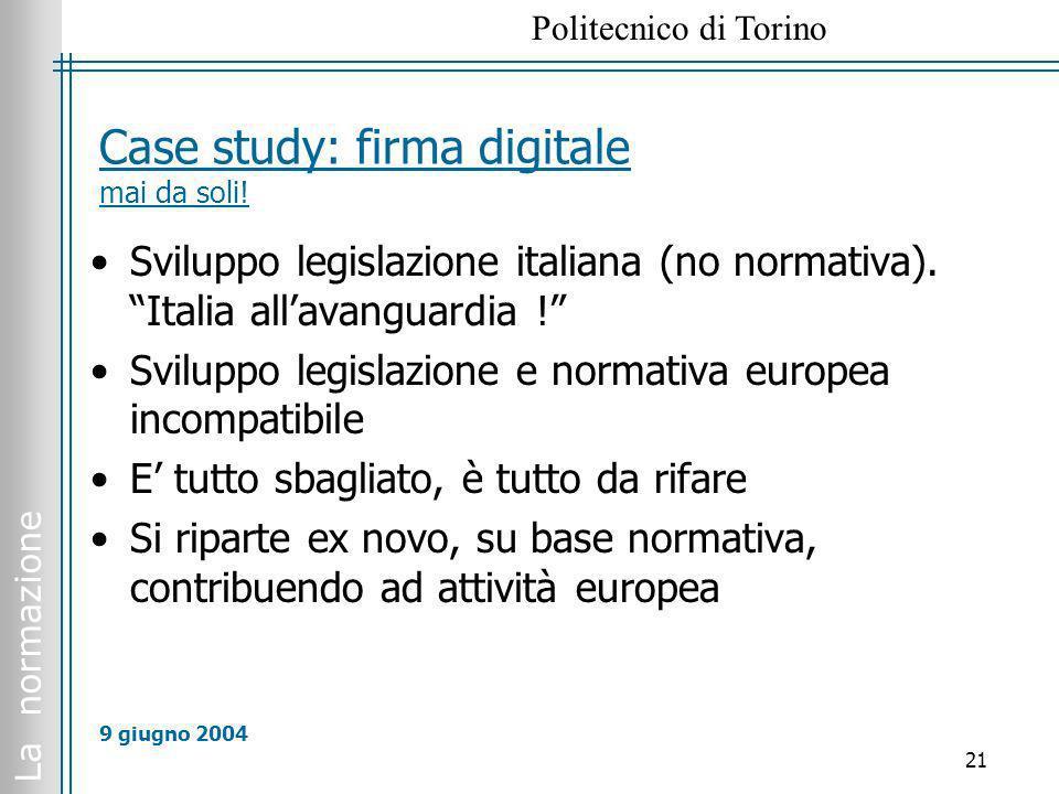 La normazione Politecnico di Torino 21 9 giugno 2004 Case study: firma digitale mai da soli! Sviluppo legislazione italiana (no normativa). Italia all