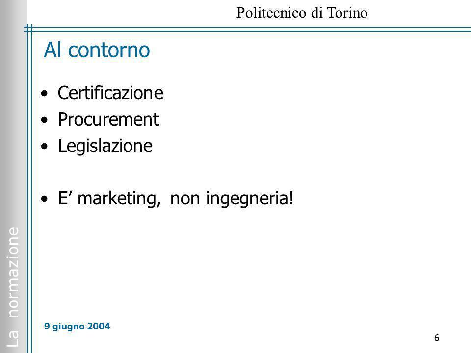 La normazione Politecnico di Torino 6 9 giugno 2004 Al contorno Certificazione Procurement Legislazione E marketing, non ingegneria!