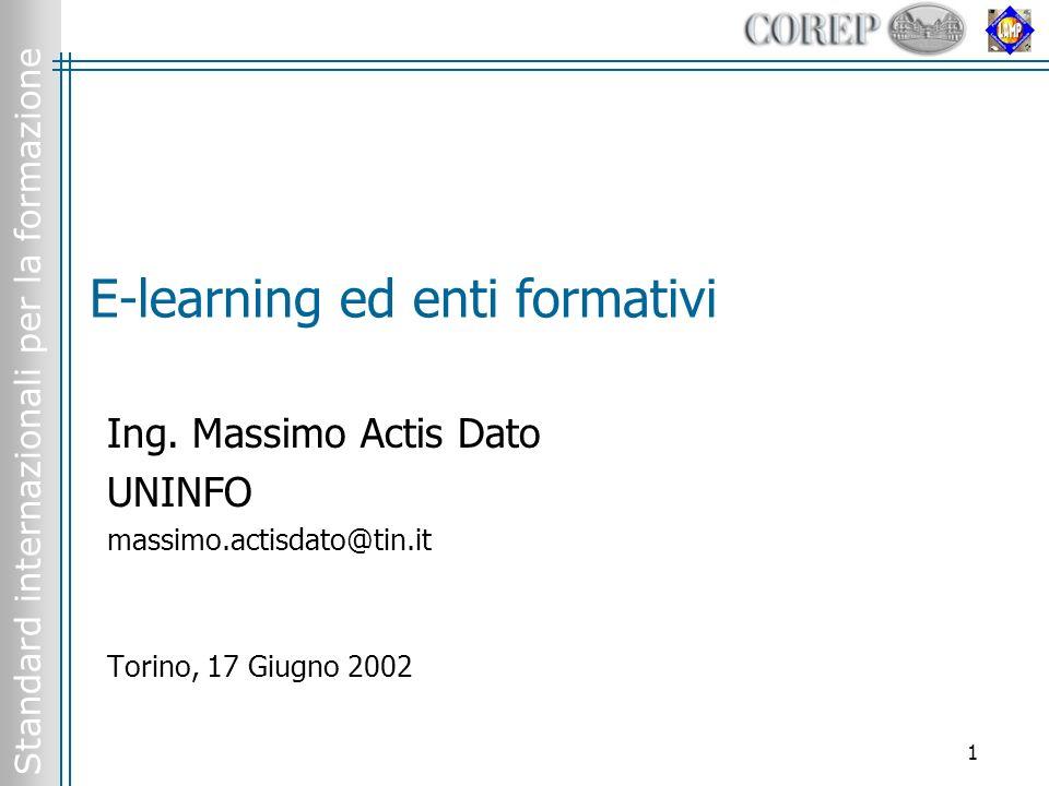 Standard internazionali per la formazione 1 E-learning ed enti formativi Ing. Massimo Actis Dato UNINFO massimo.actisdato@tin.it Torino, 17 Giugno 200