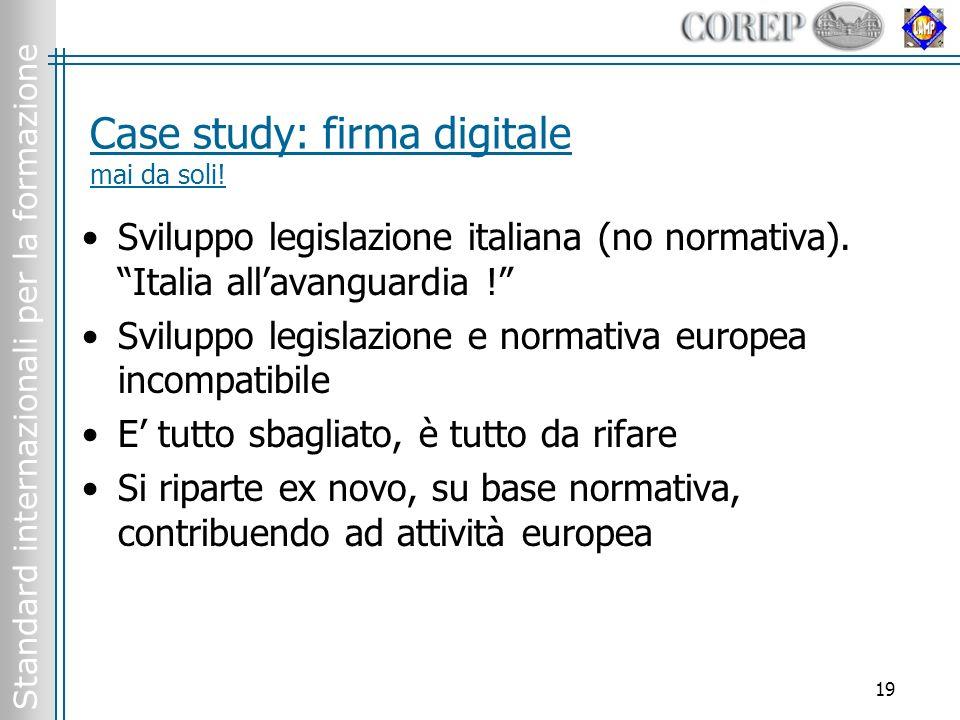 Standard internazionali per la formazione 19 Case study: firma digitale mai da soli! Sviluppo legislazione italiana (no normativa). Italia allavanguar