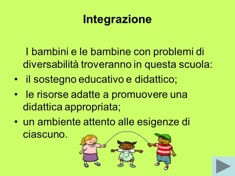 Integrazione I bambini e le bambine con problemi di diversabilità troveranno in questa scuola: il sostegno educativo e didattico; le risorse adatte a promuovere una didattica appropriata; un ambiente attento alle esigenze di ciascuno.