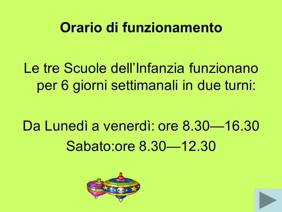 Orario di funzionamento Le tre Scuole dellInfanzia funzionano per 6 giorni settimanali in due turni: Da Lunedì a venerdì: ore 8.3016.30 Sabato:ore 8.3012.30