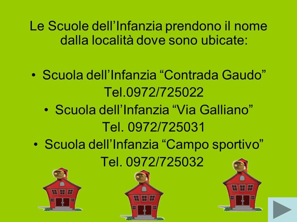 Le Scuole dellInfanzia prendono il nome dalla località dove sono ubicate: Scuola dellInfanzia Contrada Gaudo Tel.0972/725022 Scuola dellInfanzia Via Galliano Tel.