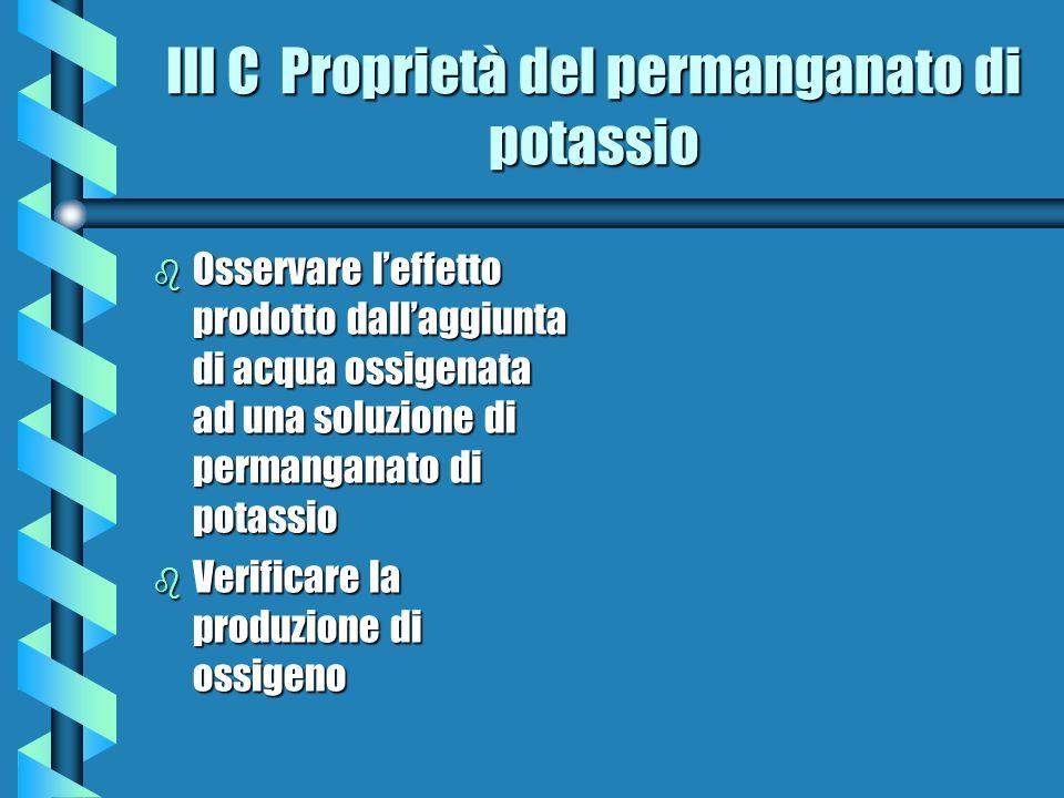 III C Proprietà del permanganato di potassio b Osservare leffetto prodotto dallaggiunta di acqua ossigenata ad una soluzione di permanganato di potass