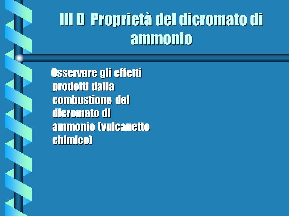 III D Proprietà del dicromato di ammonio Osservare gli effetti prodotti dalla combustione del dicromato di ammonio (vulcanetto chimico) Osservare gli