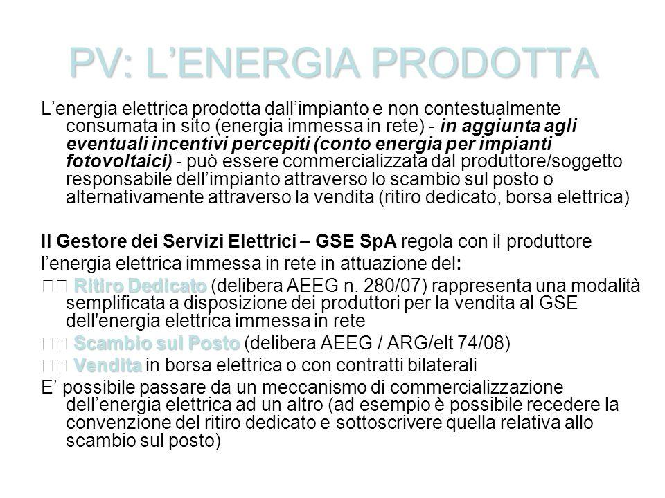 PV: LENERGIA PRODOTTA Lenergia elettrica prodotta dallimpianto e non contestualmente consumata in sito (energia immessa in rete) - in aggiunta agli eventuali incentivi percepiti (conto energia per impianti fotovoltaici) - può essere commercializzata dal produttore/soggetto responsabile dellimpianto attraverso lo scambio sul posto o alternativamente attraverso la vendita (ritiro dedicato, borsa elettrica) Il Gestore dei Servizi Elettrici – GSE SpA regola con il produttore lenergia elettrica immessa in rete in attuazione del: Ritiro Dedicato Ritiro Dedicato (delibera AEEG n.