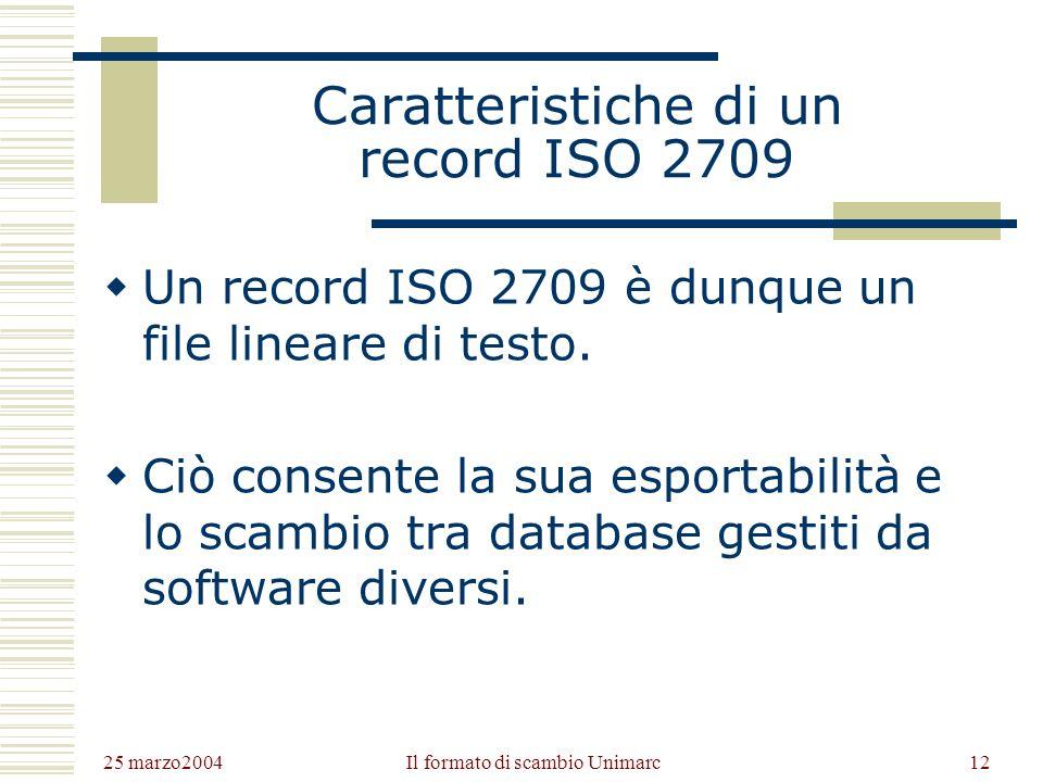 25 marzo2004 Il formato di scambio Unimarc11 Conformità a ISO 2709 Elementi necessari ad una registrazione per essere conforme a ISO2709: Etichetta del record (guida o leader): 24 caratteri con informazioni codificate sul record.
