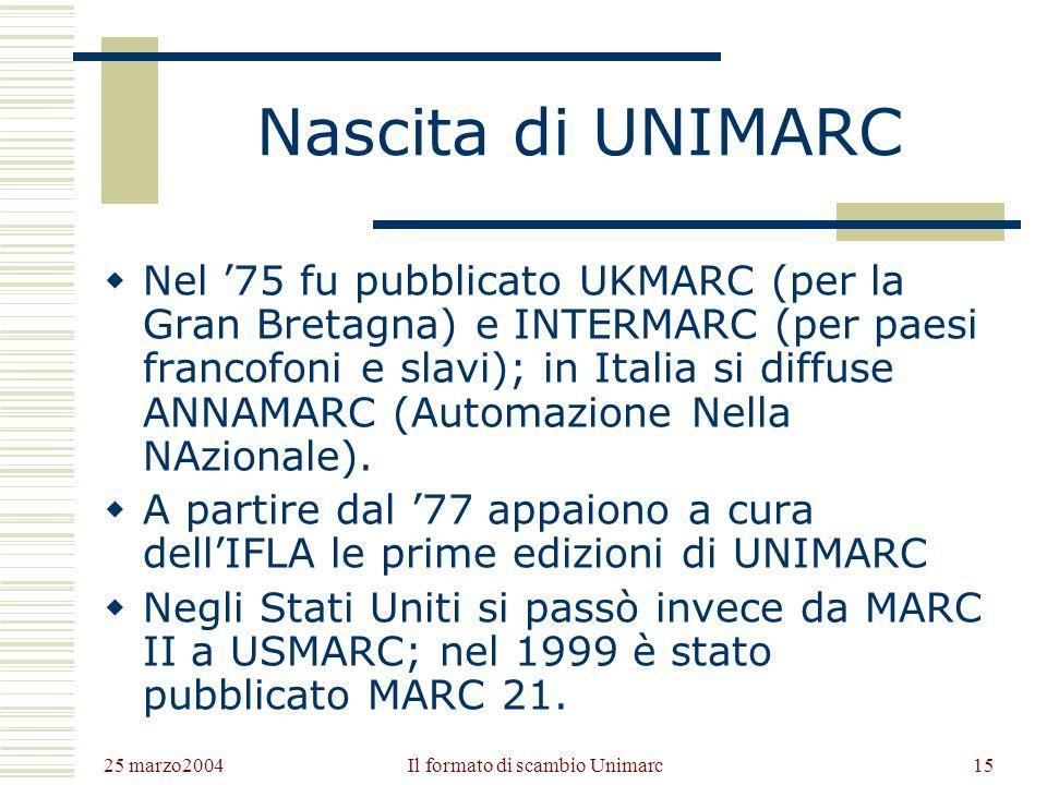 25 marzo2004 Il formato di scambio Unimarc14 Origini di MARC Anni 60: la Library of Congress pensa di convertire il catalogo cartaceo in un catalogo su elaboratore; si sviluppa il primo formato MARC (MAchine Readable Cataloguing), da cui nel 1973 deriverà la prima edizione di ISO 2709.