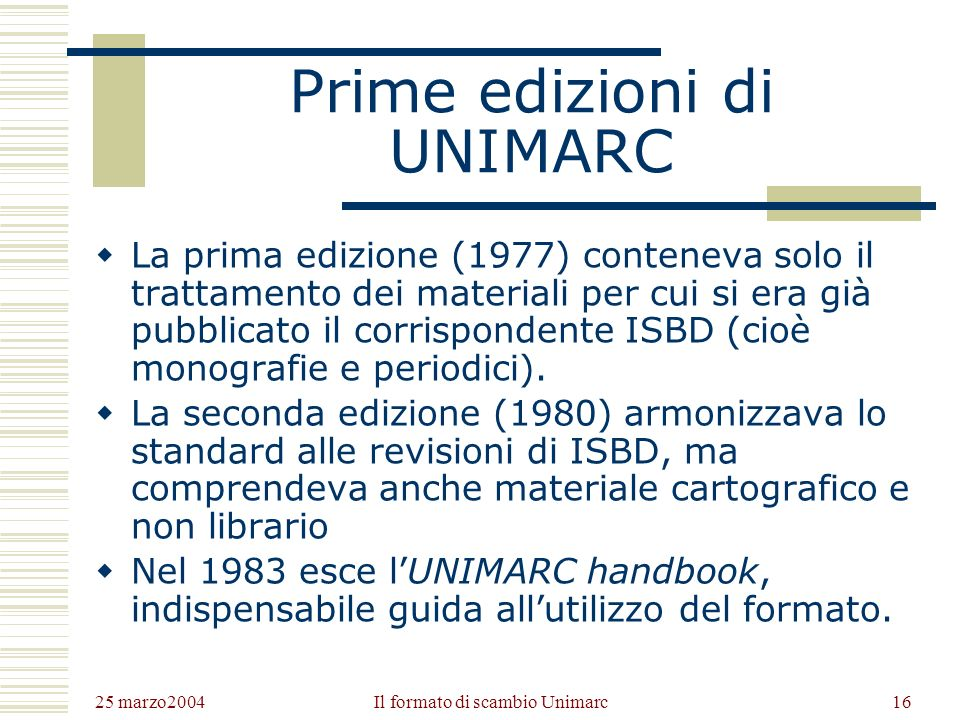 25 marzo2004 Il formato di scambio Unimarc15 Nascita di UNIMARC Nel 75 fu pubblicato UKMARC (per la Gran Bretagna) e INTERMARC (per paesi francofoni e slavi); in Italia si diffuse ANNAMARC (Automazione Nella NAzionale).