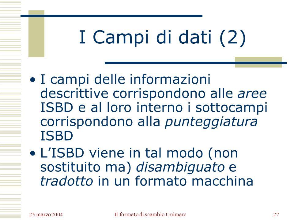 25 marzo2004 Il formato di scambio Unimarc26 I Campi di dati (1) I campi di dati sono la parte del record in cui vengono riportate generalmente le ver
