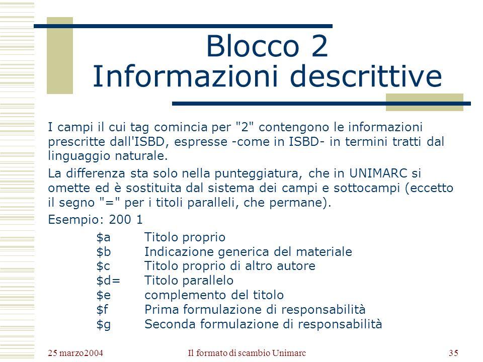 25 marzo2004 Il formato di scambio Unimarc34 Blocco 1 Informazioni codificate I campi contrassegnati da un tag che comincia per 1 contengono sequenze di informazioni espresse in linguaggio codificato, utile a disambiguare l informazione e a facilitare operazioni di filtering su archivi estesi.