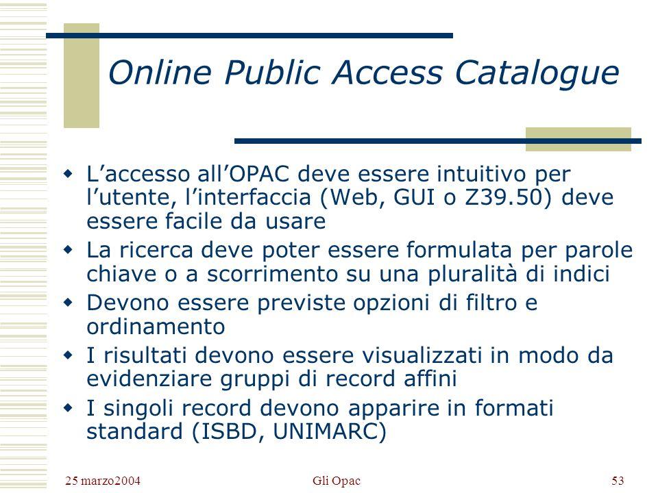 25 marzo2004 Gli Opac52 OPAC Un OPAC è un particolare tipo di database bibliografico in cui sono descritte le pubblicazioni possedute da - o accessibili tramite - una biblioteca o una rete di biblioteche.