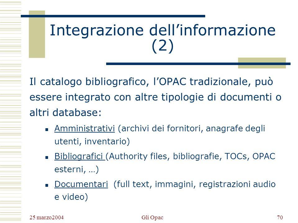 25 marzo2004 Gli Opac69 Integrazione dellinformazione (1) Le tecnologie dellipertesto e dei database relazionali permettono di superare la gestione settoriale dei servizi bibliotecari e bibliografici, a vantaggio di una forte integrazione dellinformazione e dei processi gestionali retrostanti