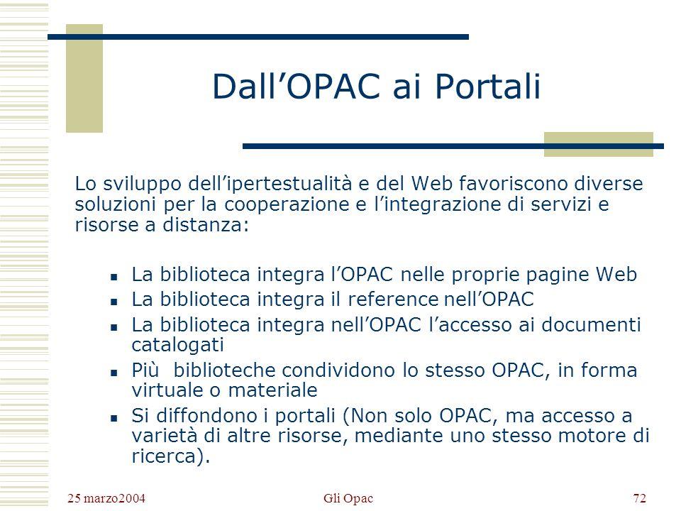 25 marzo2004 Gli Opac71 Integrazione dellinformazione (3) Tramite ununica interfaccia, lutente accede non solo al record bibliografico, ma da questo a