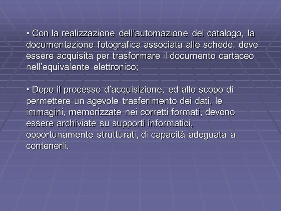 Con la realizzazione dellautomazione del catalogo, la documentazione fotografica associata alle schede, deve essere acquisita per trasformare il documento cartaceo nellequivalente elettronico; Con la realizzazione dellautomazione del catalogo, la documentazione fotografica associata alle schede, deve essere acquisita per trasformare il documento cartaceo nellequivalente elettronico; Dopo il processo dacquisizione, ed allo scopo di permettere un agevole trasferimento dei dati, le immagini, memorizzate nei corretti formati, devono essere archiviate su supporti informatici, opportunamente strutturati, di capacità adeguata a contenerli.