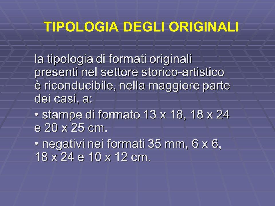TIPOLOGIA DEGLI ORIGINALI la tipologia di formati originali presenti nel settore storico-artistico è riconducibile, nella maggiore parte dei casi, a: stampe di formato 13 x 18, 18 x 24 e 20 x 25 cm.