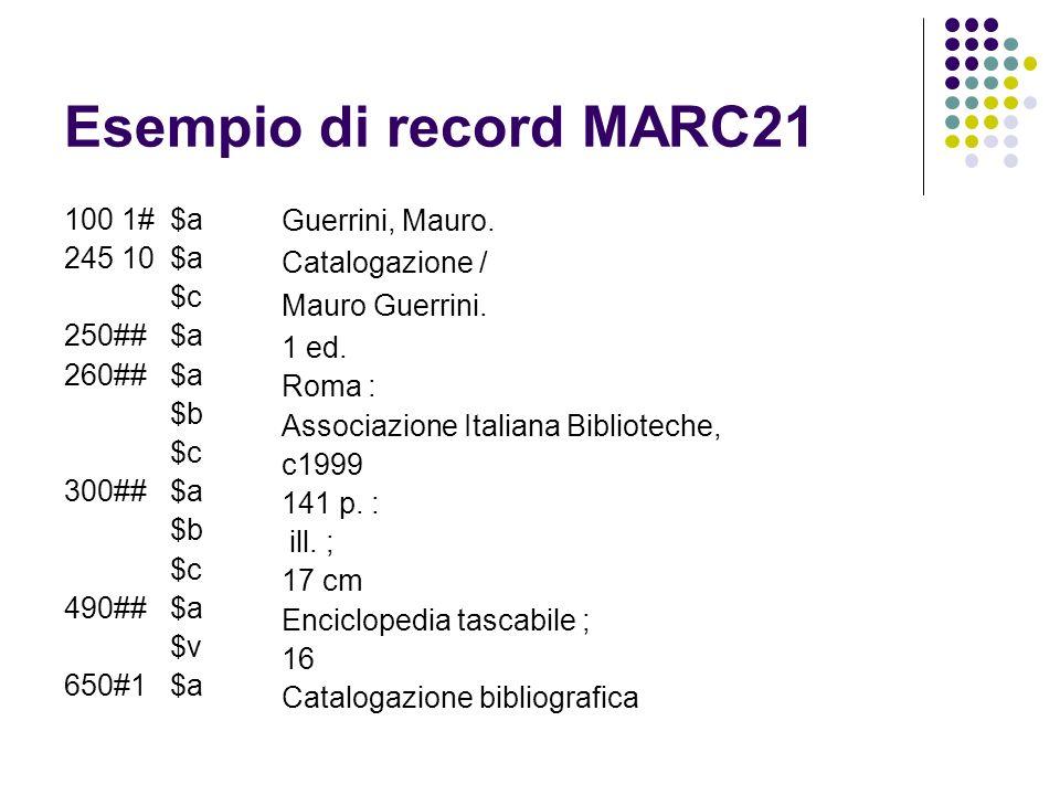Esempio di record MARC21 100 1#$a 245 10$a $c 250##$a 260##$a $b $c 300##$a $b $c 490##$a $v 650#1$a Guerrini, Mauro. Catalogazione / Mauro Guerrini.