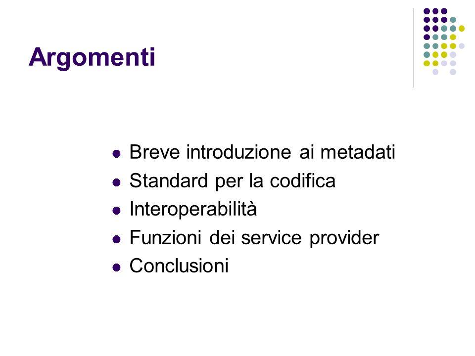 Argomenti Breve introduzione ai metadati Standard per la codifica Interoperabilità Funzioni dei service provider Conclusioni