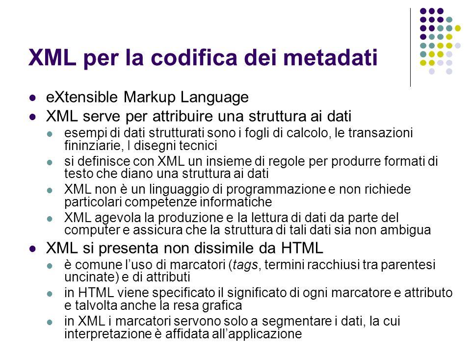 XML per la codifica dei metadati eXtensible Markup Language XML serve per attribuire una struttura ai dati esempi di dati strutturati sono i fogli di