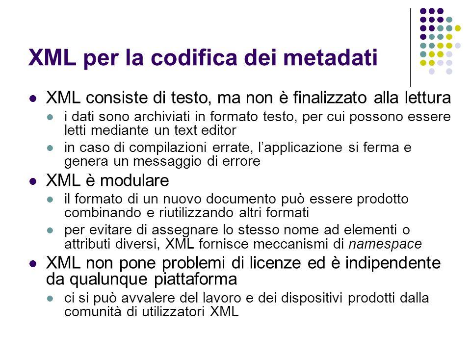 XML per la codifica dei metadati XML consiste di testo, ma non è finalizzato alla lettura i dati sono archiviati in formato testo, per cui possono ess