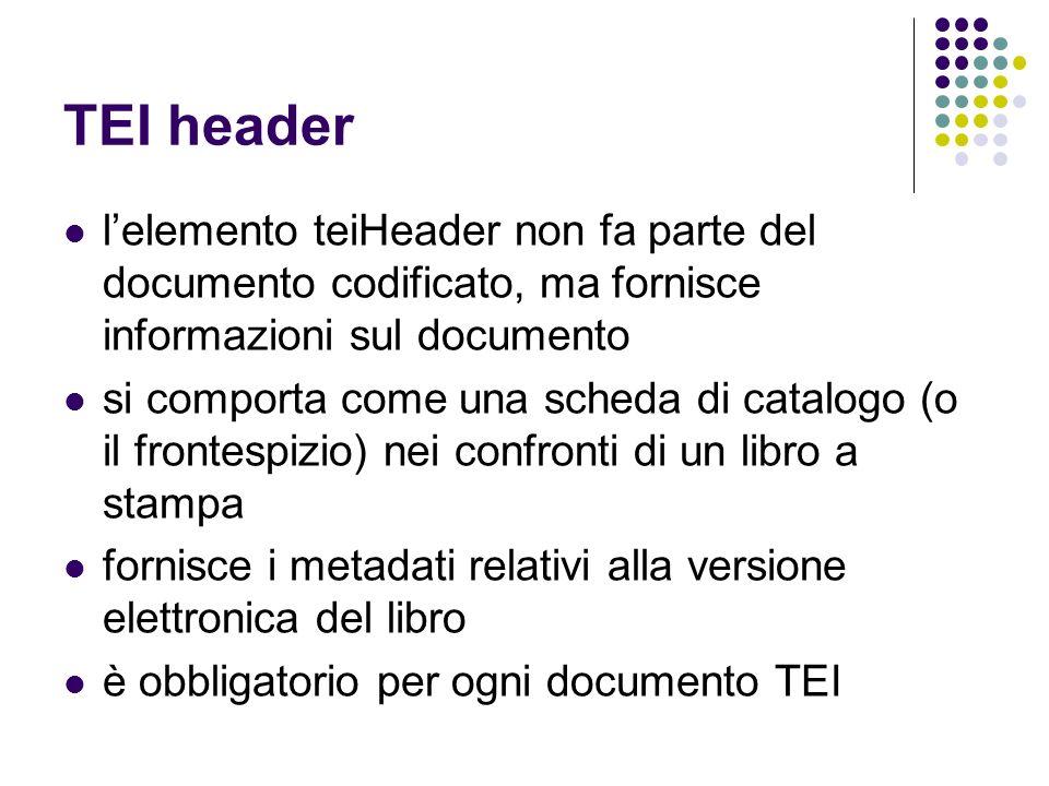 TEI header lelemento teiHeader non fa parte del documento codificato, ma fornisce informazioni sul documento si comporta come una scheda di catalogo (