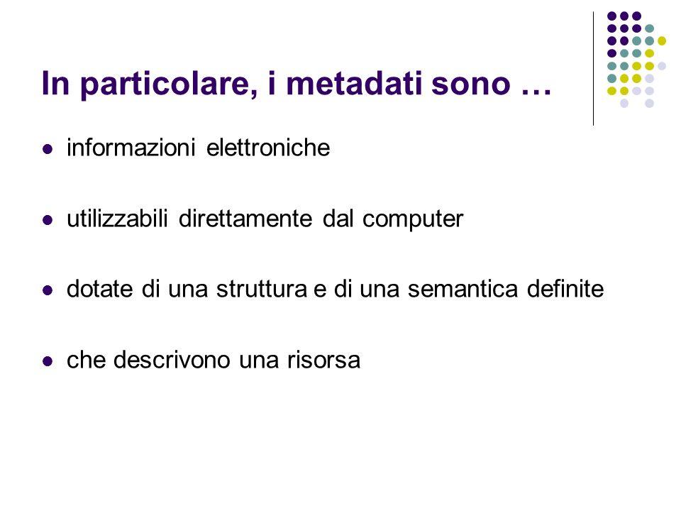 In particolare, i metadati sono … informazioni elettroniche utilizzabili direttamente dal computer dotate di una struttura e di una semantica definite