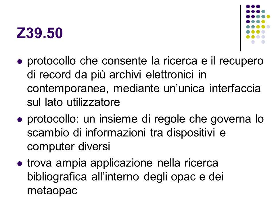 Z39.50 protocollo che consente la ricerca e il recupero di record da più archivi elettronici in contemporanea, mediante ununica interfaccia sul lato u