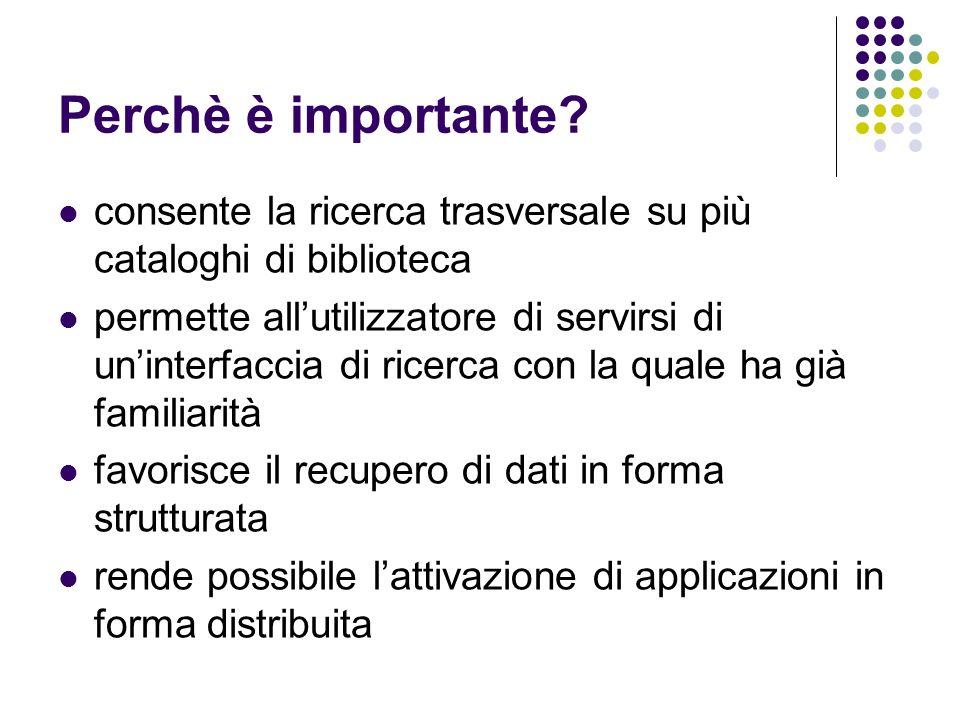 Perchè è importante? consente la ricerca trasversale su più cataloghi di biblioteca permette allutilizzatore di servirsi di uninterfaccia di ricerca c