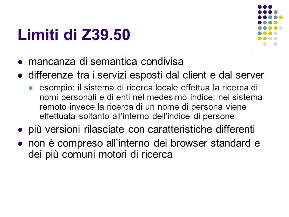 Limiti di Z39.50 mancanza di semantica condivisa differenze tra i servizi esposti dal client e dal server esempio: il sistema di ricerca locale effett