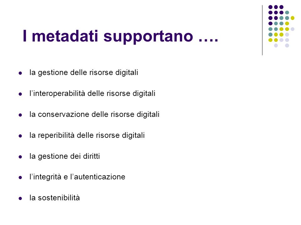 I metadati supportano …. la gestione delle risorse digitali linteroperabilità delle risorse digitali la conservazione delle risorse digitali la reperi