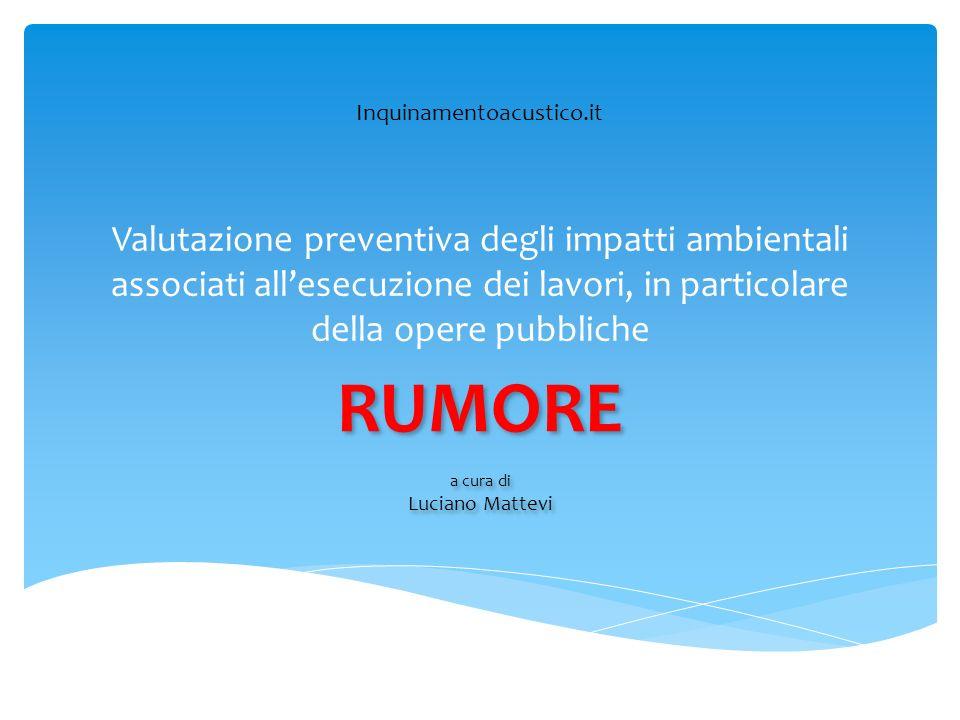 Valutazione preventiva degli impatti ambientali associati allesecuzione dei lavori, in particolare della opere pubbliche RUMORE a cura di Luciano Matt