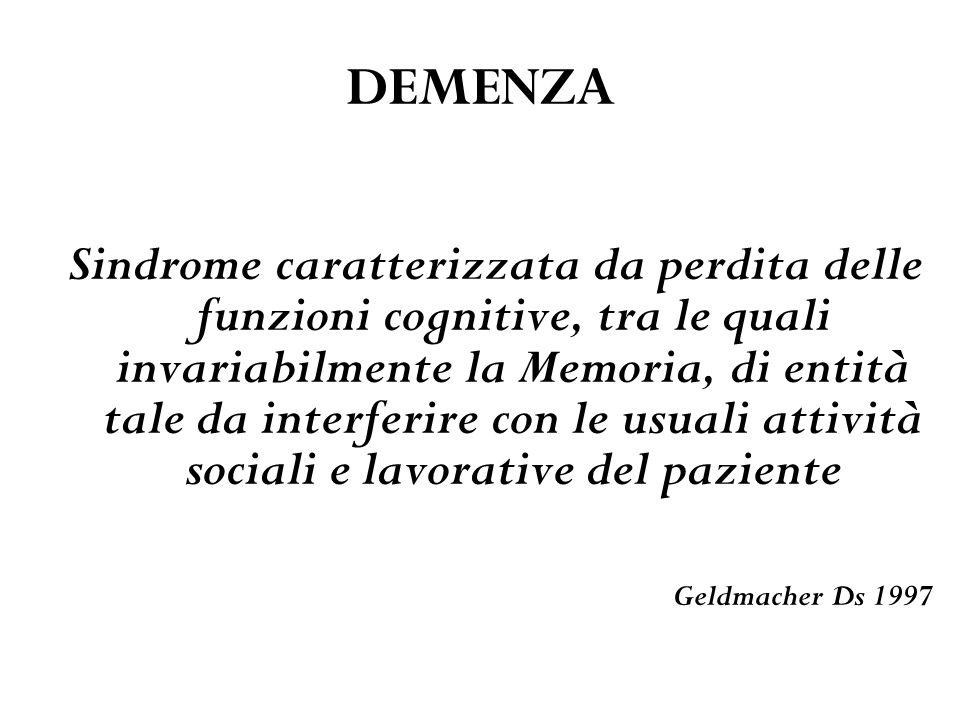 DEMENZA Sindrome caratterizzata da perdita delle funzioni cognitive, tra le quali invariabilmente la Memoria, di entità tale da interferire con le usu