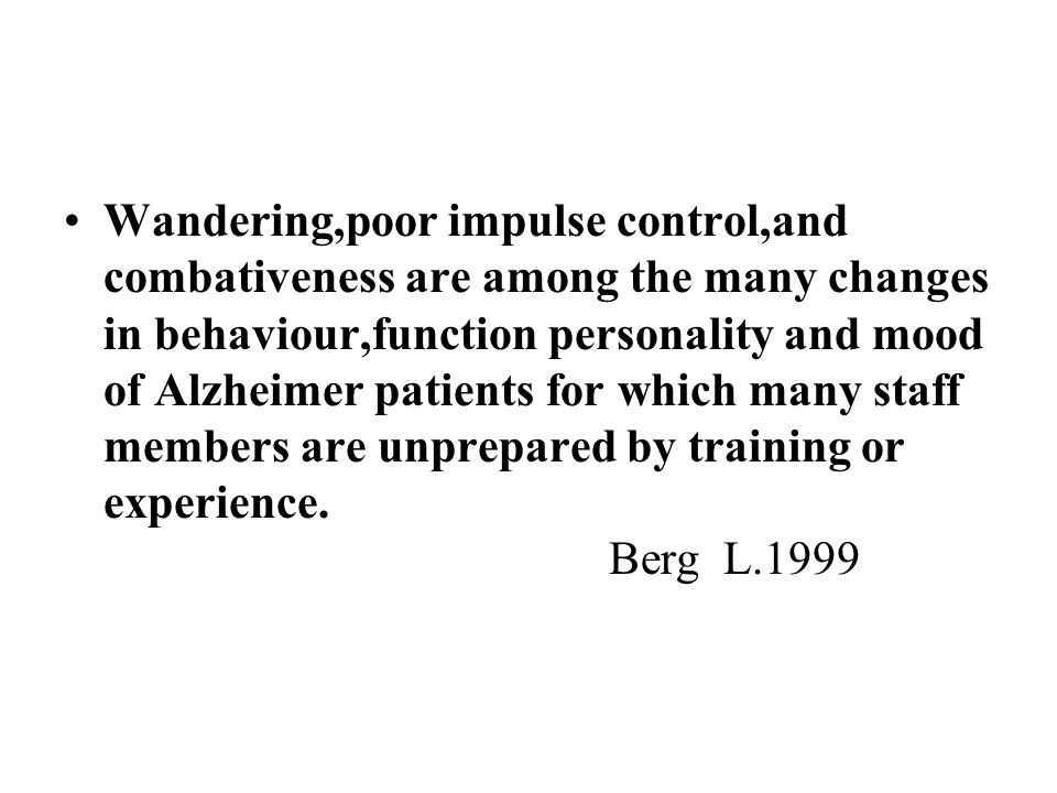 Wandering,poor impulse control,and combativeness are among the many changes in behaviour,function personality and mood of Alzheimer patients for which