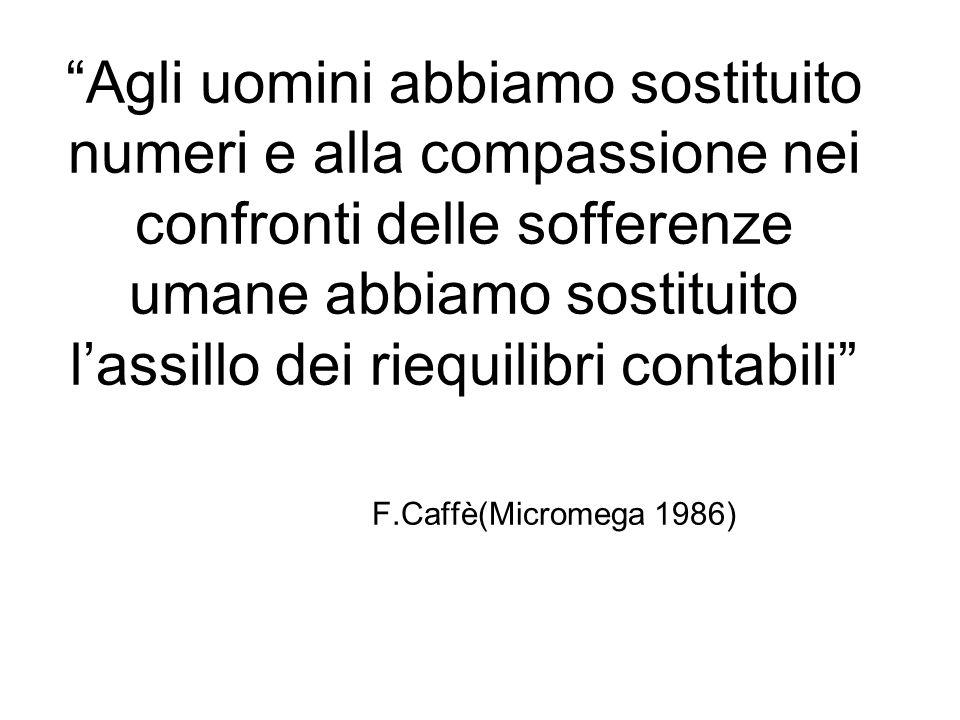 Agli uomini abbiamo sostituito numeri e alla compassione nei confronti delle sofferenze umane abbiamo sostituito lassillo dei riequilibri contabili F.