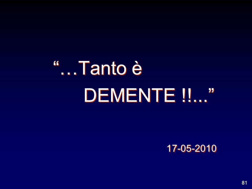 …Tanto è …Tanto è DEMENTE !!... DEMENTE !!... 17-05-2010 17-05-2010 81