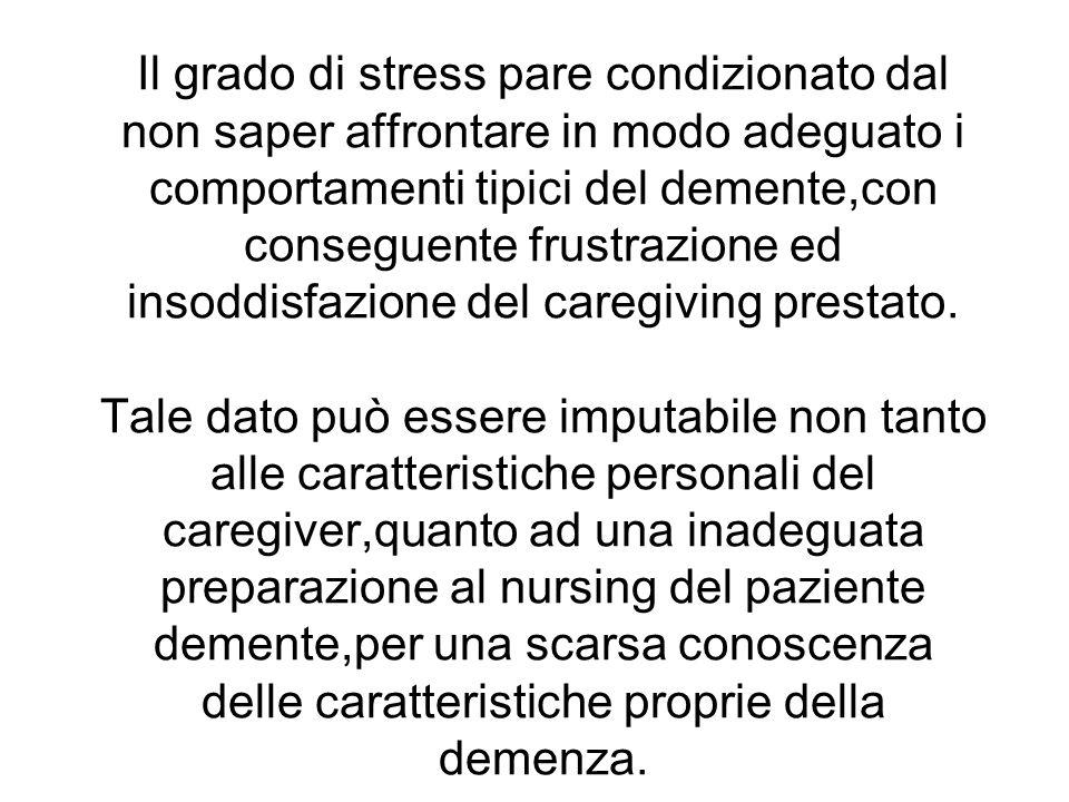 Il grado di stress pare condizionato dal non saper affrontare in modo adeguato i comportamenti tipici del demente,con conseguente frustrazione ed inso