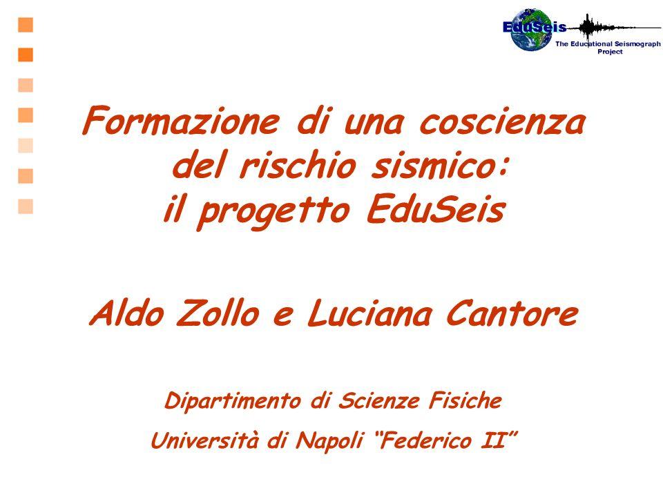 Formazione di una coscienza del rischio sismico: il progetto EduSeis Aldo Zollo e Luciana Cantore Dipartimento di Scienze Fisiche Università di Napoli