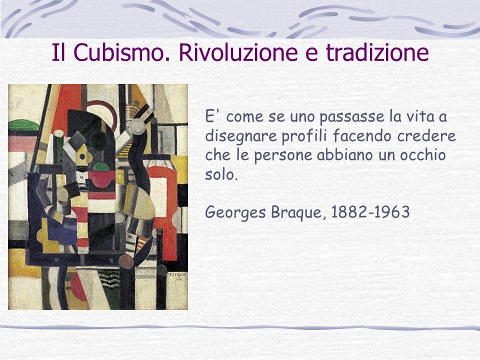 Il Cubismo. Rivoluzione e tradizione E' come se uno passasse la vita a disegnare profili facendo credere che le persone abbiano un occhio solo. George